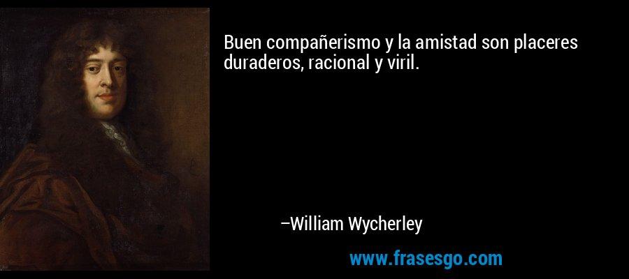 Buen compañerismo y la amistad son placeres duraderos, racional y viril. – William Wycherley