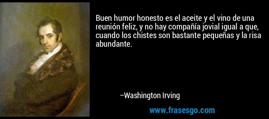 Buen humor honesto es el aceite y el vino de una reunión feliz, y no hay compañía jovial igual a que, cuando los chistes son bastante pequeñas y la risa abundante. – Washington Irving