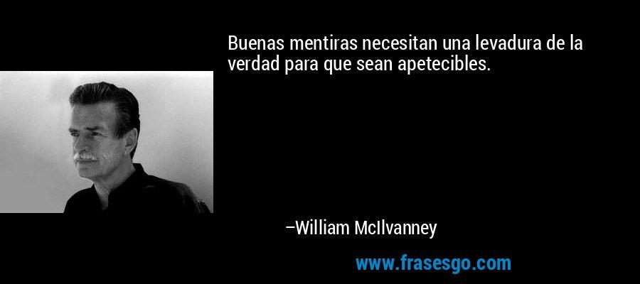 Buenas mentiras necesitan una levadura de la verdad para que sean apetecibles. – William McIlvanney