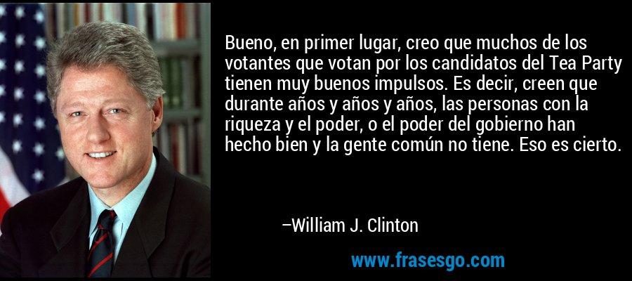 Bueno, en primer lugar, creo que muchos de los votantes que votan por los candidatos del Tea Party tienen muy buenos impulsos. Es decir, creen que durante años y años y años, las personas con la riqueza y el poder, o el poder del gobierno han hecho bien y la gente común no tiene. Eso es cierto. – William J. Clinton
