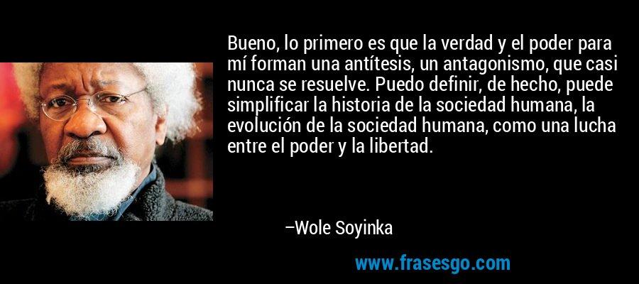 Bueno, lo primero es que la verdad y el poder para mí forman una antítesis, un antagonismo, que casi nunca se resuelve. Puedo definir, de hecho, puede simplificar la historia de la sociedad humana, la evolución de la sociedad humana, como una lucha entre el poder y la libertad. – Wole Soyinka