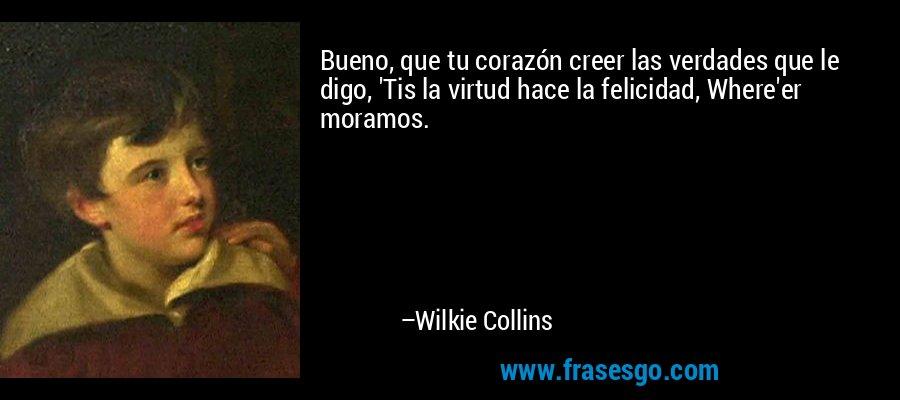 Bueno, que tu corazón creer las verdades que le digo, 'Tis la virtud hace la felicidad, Where'er moramos. – Wilkie Collins