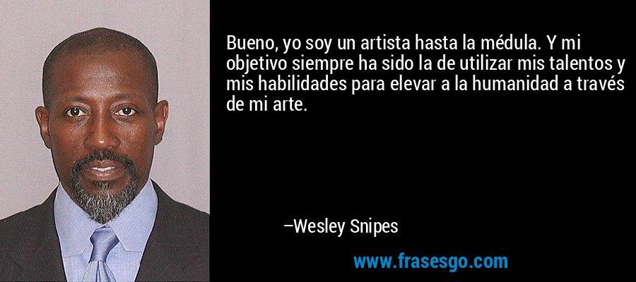 Bueno, yo soy un artista hasta la médula. Y mi objetivo siempre ha sido la de utilizar mis talentos y mis habilidades para elevar a la humanidad a través de mi arte. – Wesley Snipes