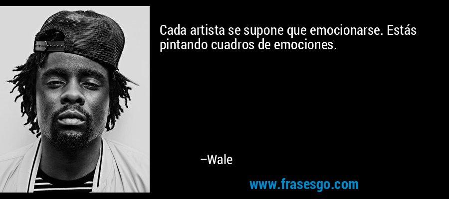 Cada artista se supone que emocionarse. Estás pintando cuadros de emociones. – Wale