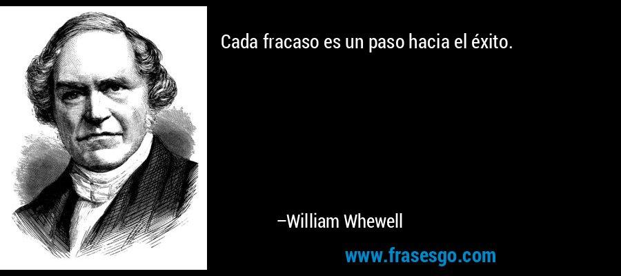 Cada fracaso es un paso hacia el éxito. – William Whewell