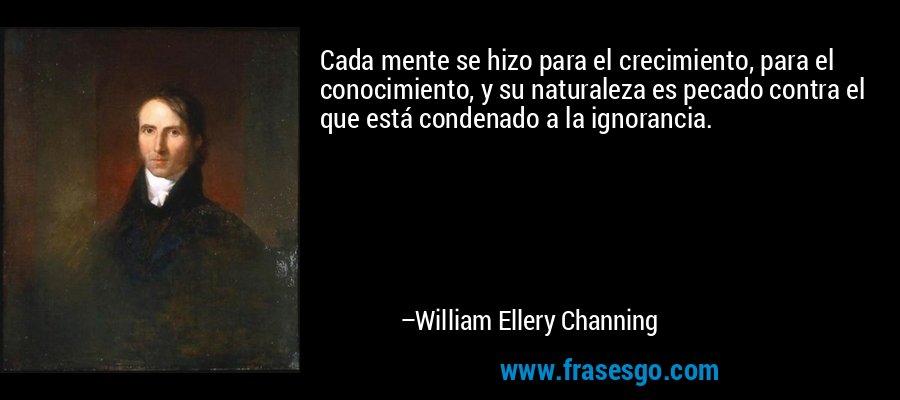 Cada mente se hizo para el crecimiento, para el conocimiento, y su naturaleza es pecado contra el que está condenado a la ignorancia. – William Ellery Channing