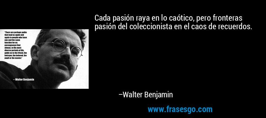 Cada pasión raya en lo caótico, pero fronteras pasión del coleccionista en el caos de recuerdos. – Walter Benjamin