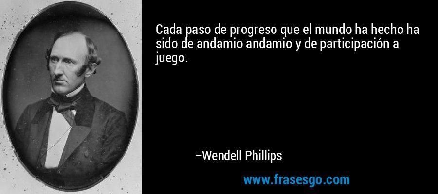 Cada paso de progreso que el mundo ha hecho ha sido de andamio andamio y de participación a juego. – Wendell Phillips