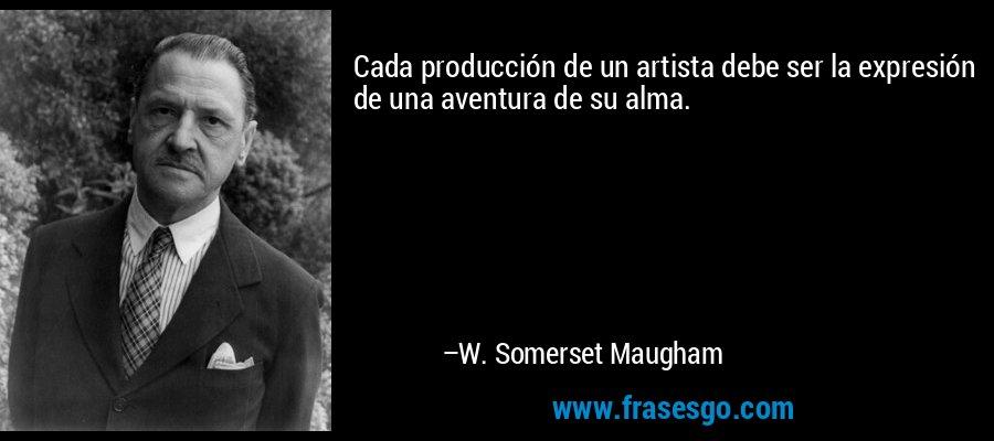 Cada producción de un artista debe ser la expresión de una aventura de su alma. – W. Somerset Maugham