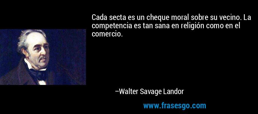 Cada secta es un cheque moral sobre su vecino. La competencia es tan sana en religión como en el comercio. – Walter Savage Landor