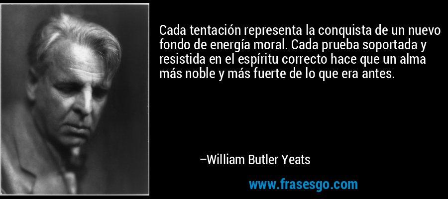 Cada tentación representa la conquista de un nuevo fondo de energía moral. Cada prueba soportada y resistida en el espíritu correcto hace que un alma más noble y más fuerte de lo que era antes. – William Butler Yeats