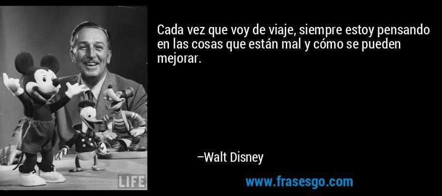 Cada vez que voy de viaje, siempre estoy pensando en las cosas que están mal y cómo se pueden mejorar. – Walt Disney