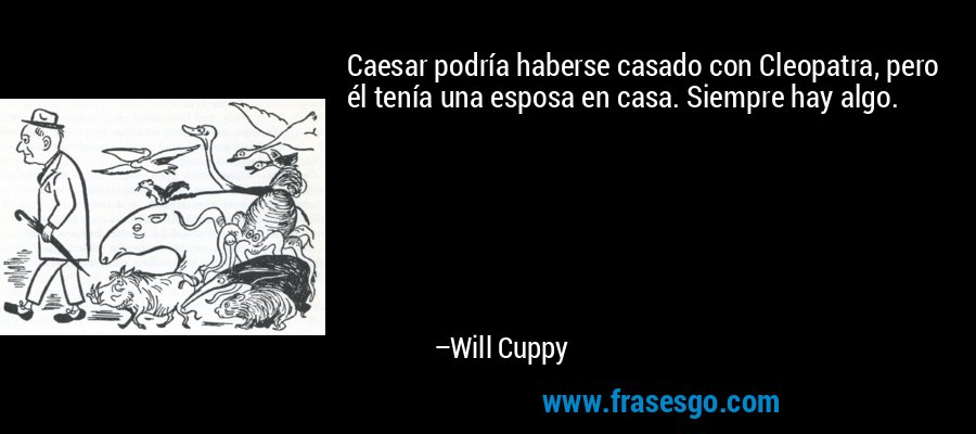 Caesar podría haberse casado con Cleopatra, pero él tenía una esposa en casa. Siempre hay algo. – Will Cuppy