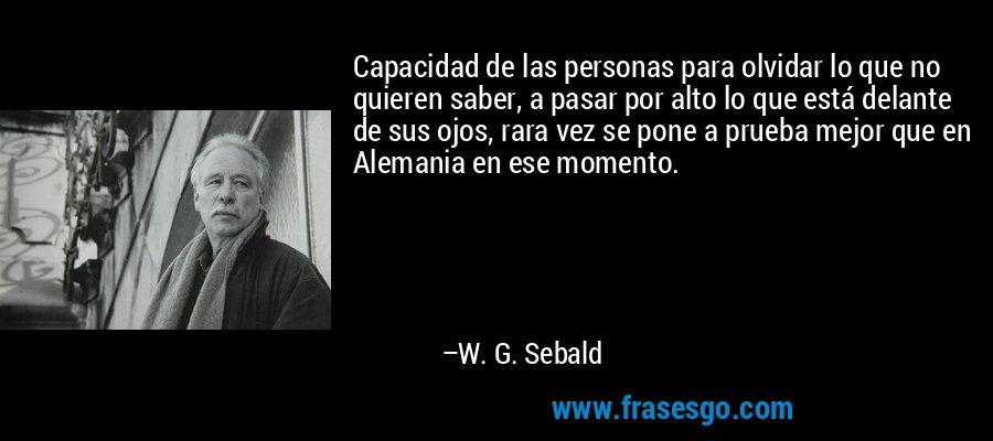 Capacidad de las personas para olvidar lo que no quieren saber, a pasar por alto lo que está delante de sus ojos, rara vez se pone a prueba mejor que en Alemania en ese momento. – W. G. Sebald