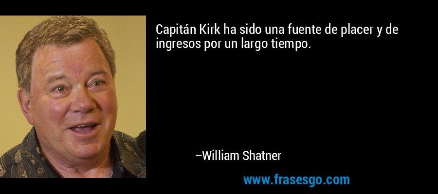 Capitán Kirk ha sido una fuente de placer y de ingresos por un largo tiempo. – William Shatner