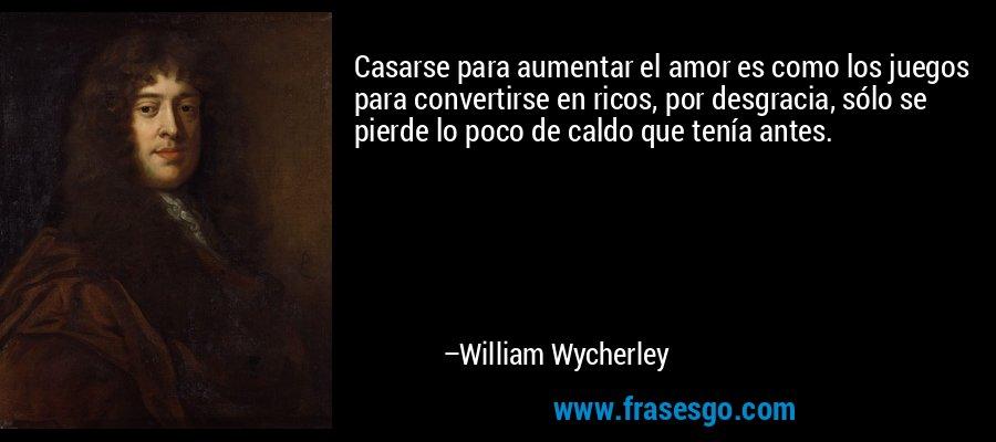 Casarse para aumentar el amor es como los juegos para convertirse en ricos, por desgracia, sólo se pierde lo poco de caldo que tenía antes. – William Wycherley