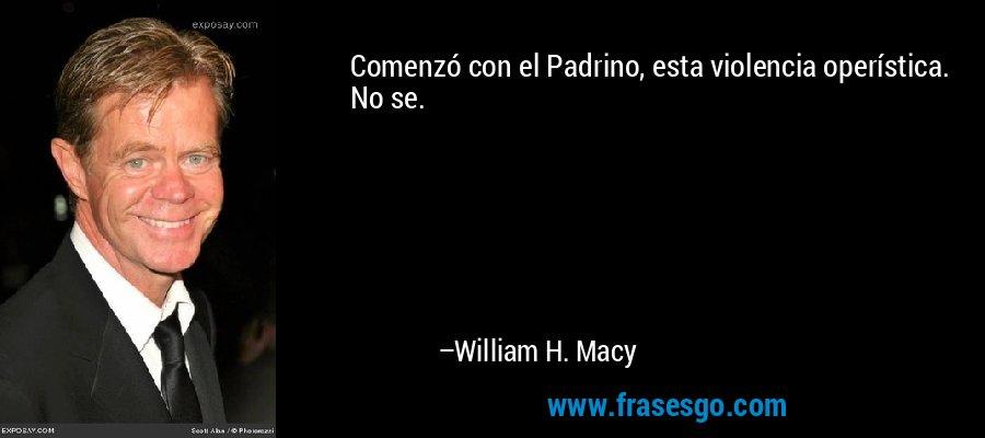 Comenzó con el Padrino, esta violencia operística. No se. – William H. Macy