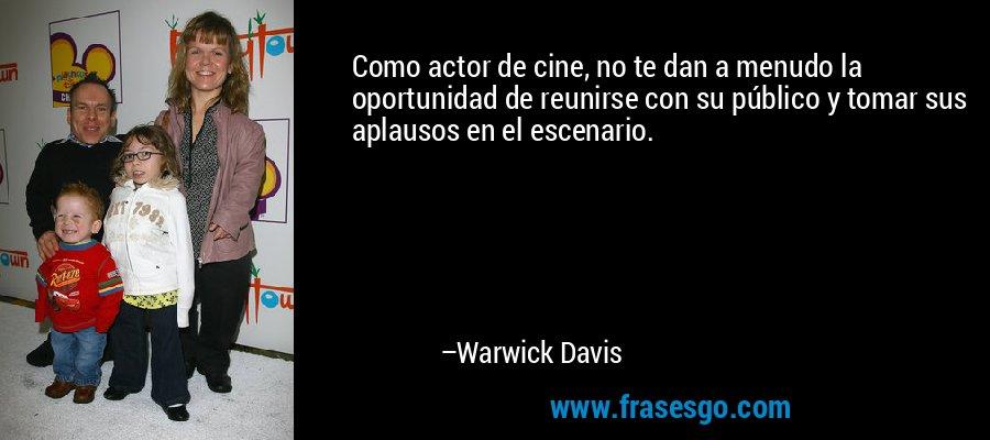 Como actor de cine, no te dan a menudo la oportunidad de reunirse con su público y tomar sus aplausos en el escenario. – Warwick Davis