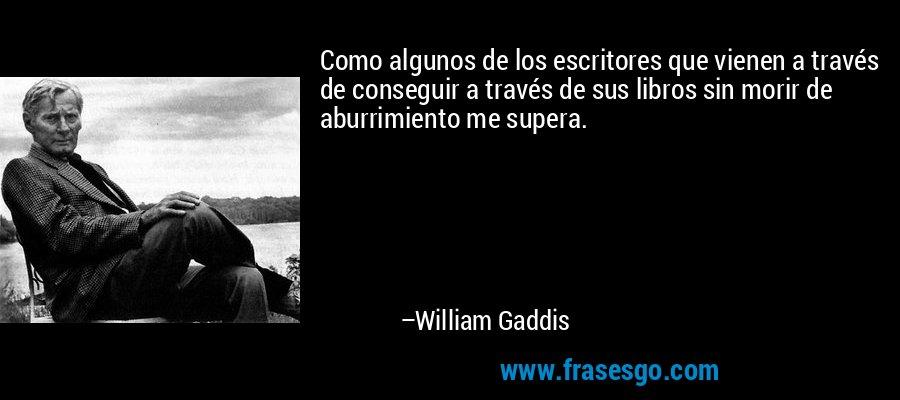 Como algunos de los escritores que vienen a través de conseguir a través de sus libros sin morir de aburrimiento me supera. – William Gaddis