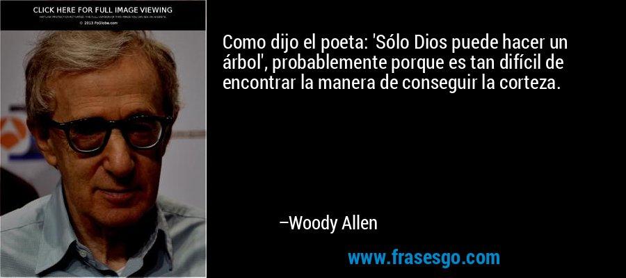 Como dijo el poeta: 'Sólo Dios puede hacer un árbol', probablemente porque es tan difícil de encontrar la manera de conseguir la corteza. – Woody Allen