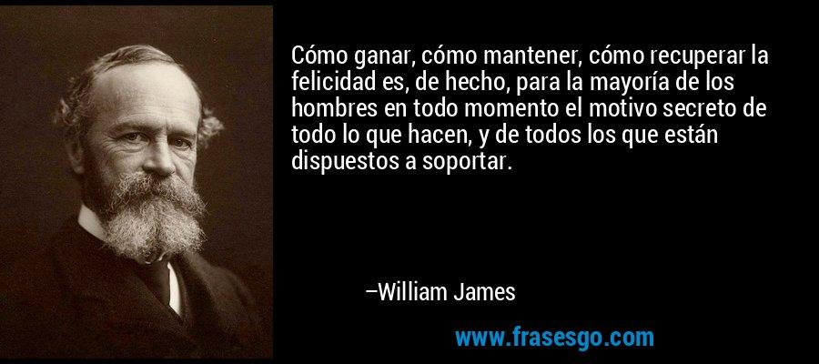 Cómo ganar, cómo mantener, cómo recuperar la felicidad es, de hecho, para la mayoría de los hombres en todo momento el motivo secreto de todo lo que hacen, y de todos los que están dispuestos a soportar. – William James