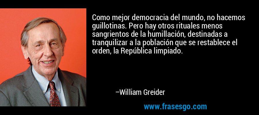 Como mejor democracia del mundo, no hacemos guillotinas. Pero hay otros rituales menos sangrientos de la humillación, destinadas a tranquilizar a la población que se restablece el orden, la República limpiado. – William Greider