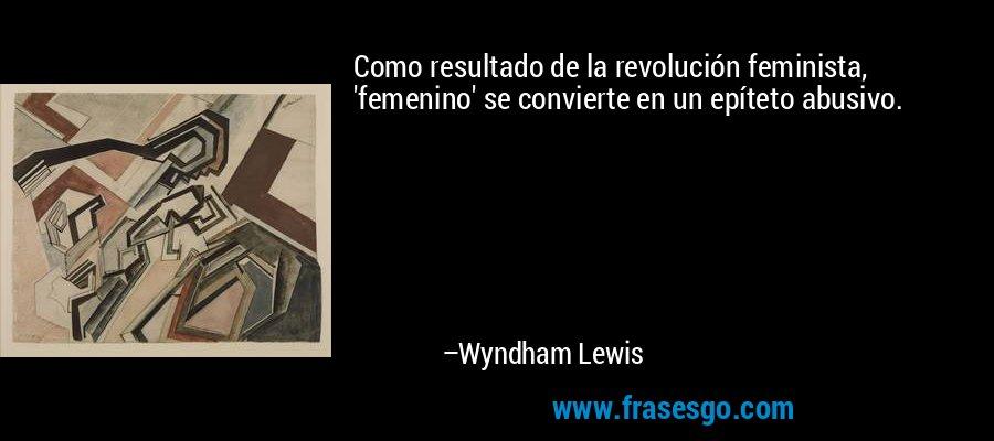 Como resultado de la revolución feminista, 'femenino' se convierte en un epíteto abusivo. – Wyndham Lewis