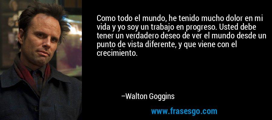 Como todo el mundo, he tenido mucho dolor en mi vida y yo soy un trabajo en progreso. Usted debe tener un verdadero deseo de ver el mundo desde un punto de vista diferente, y que viene con el crecimiento. – Walton Goggins