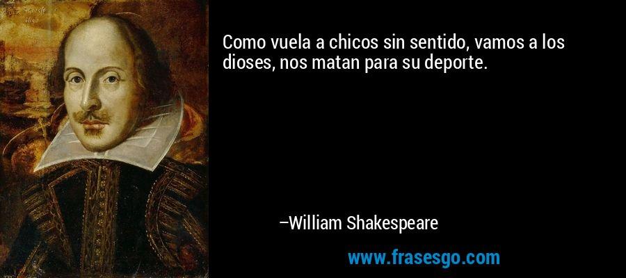 Como vuela a chicos sin sentido, vamos a los dioses, nos matan para su deporte. – William Shakespeare