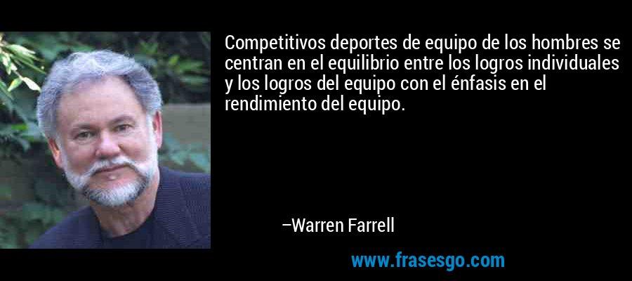Competitivos deportes de equipo de los hombres se centran en el equilibrio entre los logros individuales y los logros del equipo con el énfasis en el rendimiento del equipo. – Warren Farrell