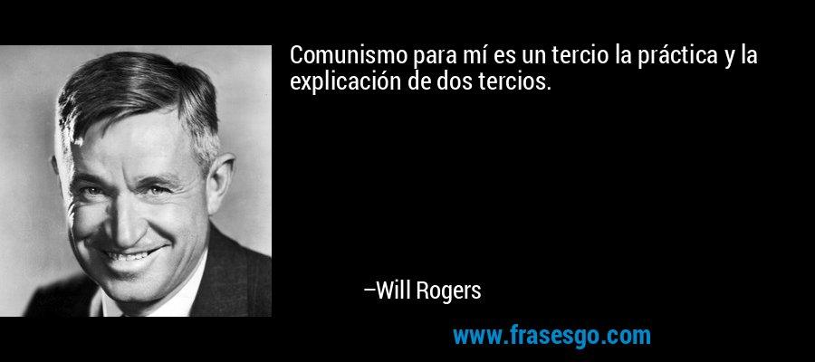 Comunismo para mí es un tercio la práctica y la explicación de dos tercios. – Will Rogers