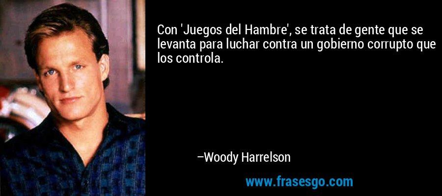Con 'Juegos del Hambre', se trata de gente que se levanta para luchar contra un gobierno corrupto que los controla. – Woody Harrelson