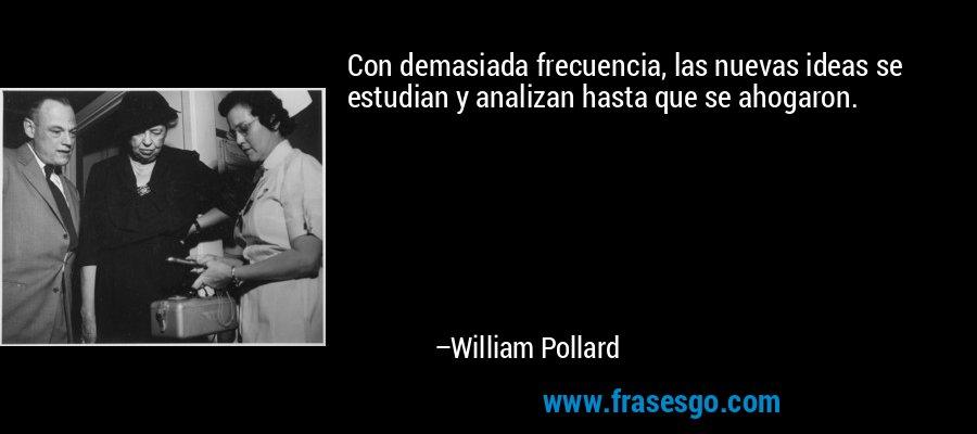 Con demasiada frecuencia, las nuevas ideas se estudian y analizan hasta que se ahogaron. – William Pollard