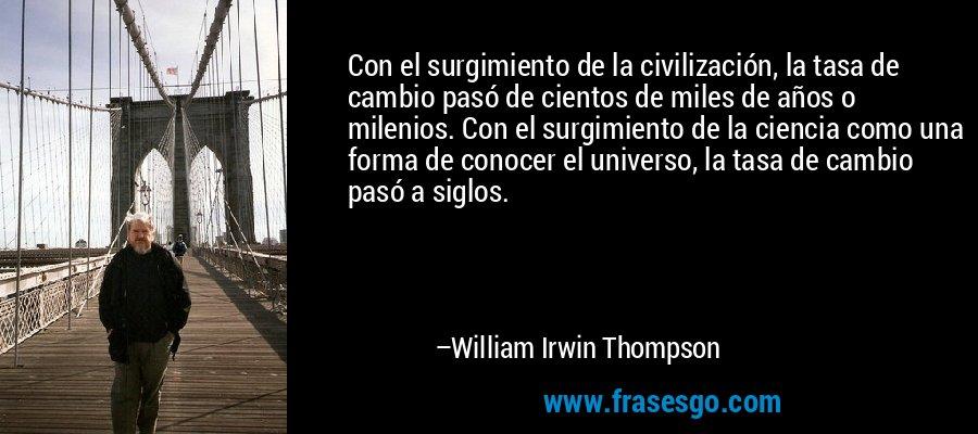 Con el surgimiento de la civilización, la tasa de cambio pasó de cientos de miles de años o milenios. Con el surgimiento de la ciencia como una forma de conocer el universo, la tasa de cambio pasó a siglos. – William Irwin Thompson