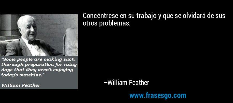 Concéntrese en su trabajo y que se olvidará de sus otros problemas. – William Feather