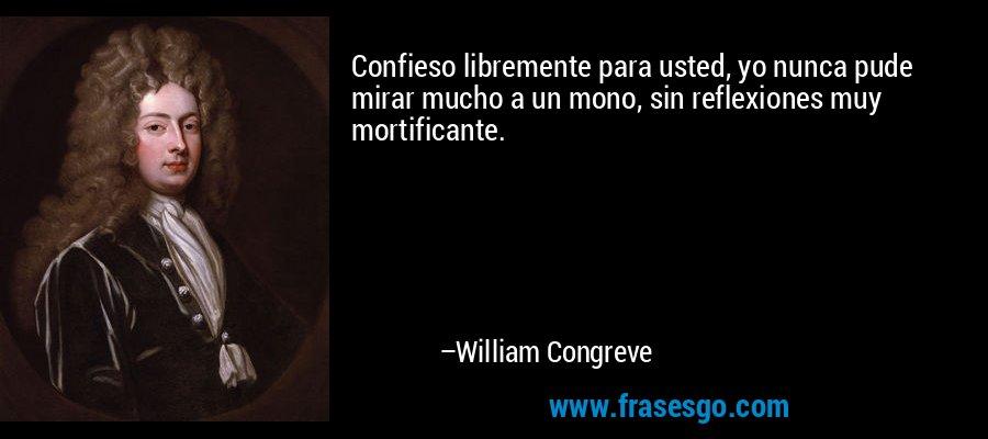 Confieso libremente para usted, yo nunca pude mirar mucho a un mono, sin reflexiones muy mortificante. – William Congreve