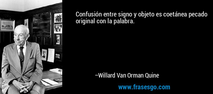 Confusión entre signo y objeto es coetánea pecado original con la palabra. – Willard Van Orman Quine