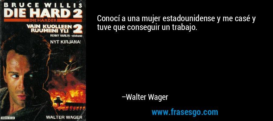Conocí a una mujer estadounidense y me casé y tuve que conseguir un trabajo. – Walter Wager