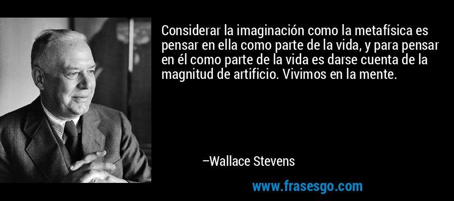 Considerar la imaginación como la metafísica es pensar en ella como parte de la vida, y para pensar en él como parte de la vida es darse cuenta de la magnitud de artificio. Vivimos en la mente. – Wallace Stevens