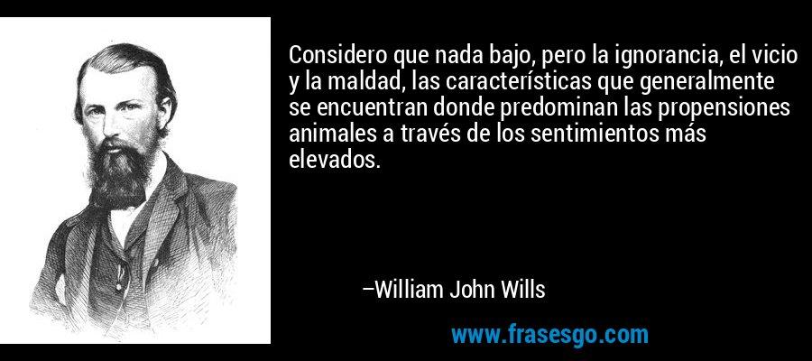Considero que nada bajo, pero la ignorancia, el vicio y la maldad, las características que generalmente se encuentran donde predominan las propensiones animales a través de los sentimientos más elevados. – William John Wills