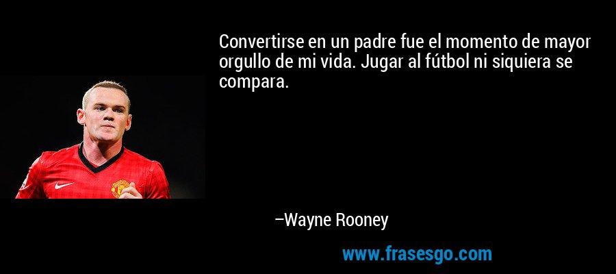 Convertirse en un padre fue el momento de mayor orgullo de mi vida. Jugar al fútbol ni siquiera se compara. – Wayne Rooney