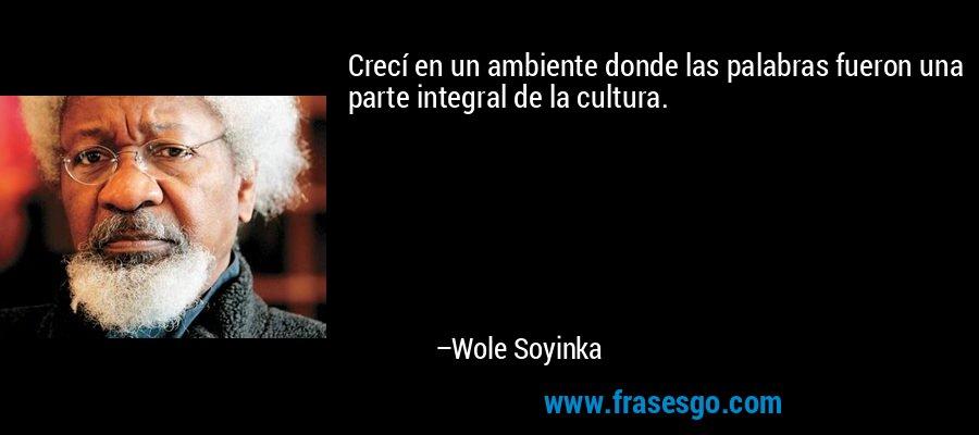 Crecí en un ambiente donde las palabras fueron una parte integral de la cultura. – Wole Soyinka