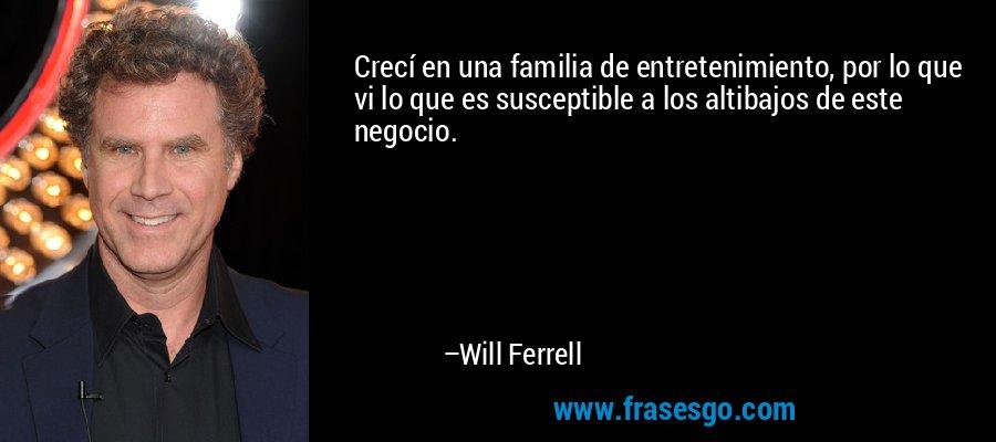 Crecí en una familia de entretenimiento, por lo que vi lo que es susceptible a los altibajos de este negocio. – Will Ferrell