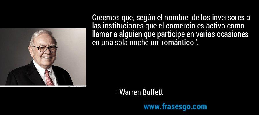 Creemos que, según el nombre 'de los inversores a las instituciones que el comercio es activo como llamar a alguien que participe en varias ocasiones en una sola noche un' romántico '. – Warren Buffett