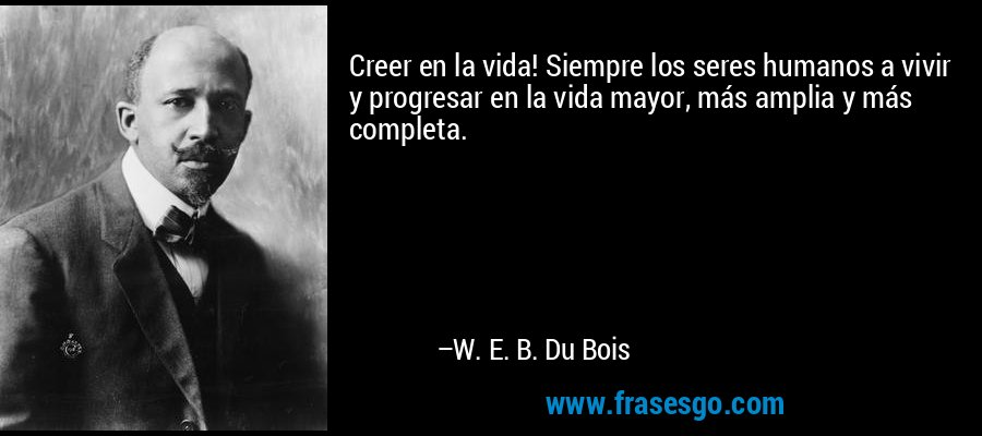 Creer en la vida! Siempre los seres humanos a vivir y progresar en la vida mayor, más amplia y más completa. – W. E. B. Du Bois