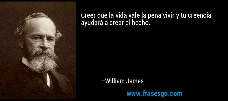 Creer que la vida vale la pena vivir y tu creencia ayudará a crear el hecho. – William James