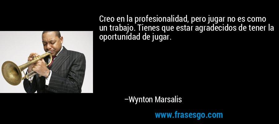 Creo en la profesionalidad, pero jugar no es como un trabajo. Tienes que estar agradecidos de tener la oportunidad de jugar. – Wynton Marsalis