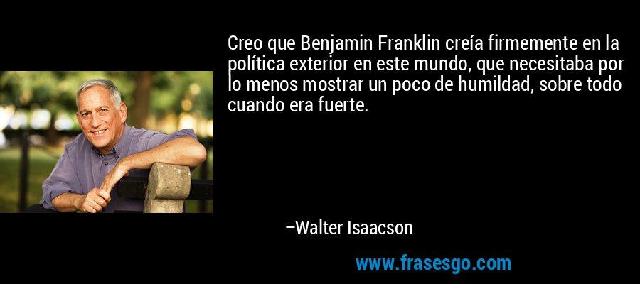 Creo que Benjamin Franklin creía firmemente en la política exterior en este mundo, que necesitaba por lo menos mostrar un poco de humildad, sobre todo cuando era fuerte. – Walter Isaacson