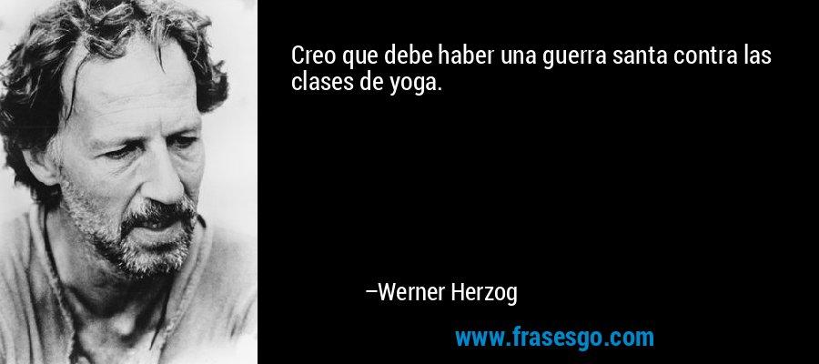 Creo que debe haber una guerra santa contra las clases de yoga. – Werner Herzog
