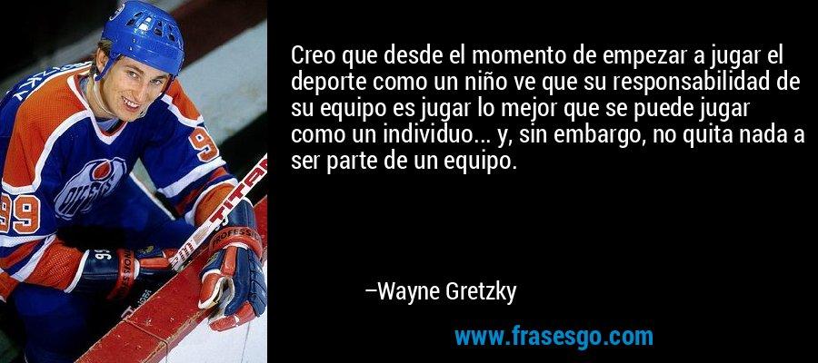 Creo que desde el momento de empezar a jugar el deporte como un niño ve que su responsabilidad de su equipo es jugar lo mejor que se puede jugar como un individuo... y, sin embargo, no quita nada a ser parte de un equipo. – Wayne Gretzky
